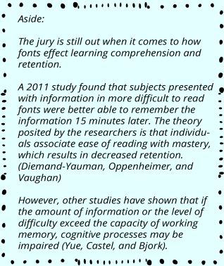 Aside: The jury is still out when it comes to how fonts effect learning comprehension and retention. A 2011 study found that subjects presented with information in more difficult to read fonts were better able to remember the information 15 minutes later. The theory posited by the researchers is that individuals associate ease of reading with mastery, which results in decreased retention. (Diemand-Yauman, Oppenheimer, and Vaughan) However, other studies have shown that if the amount of information or the level of difficulty exceed the capacity of working memory, cognitive processes may be impaired (Yue, Castel, and Bjork).