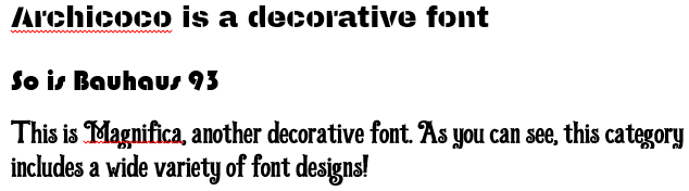 Archicoco is a decorative font So is Bauhaus 93 This is Magnifica, another decorative font. As you can see, this category includes a wide variety of font designs!